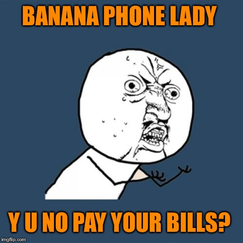 Y U No Meme | BANANA PHONE LADY Y U NO PAY YOUR BILLS? | image tagged in memes,y u no | made w/ Imgflip meme maker