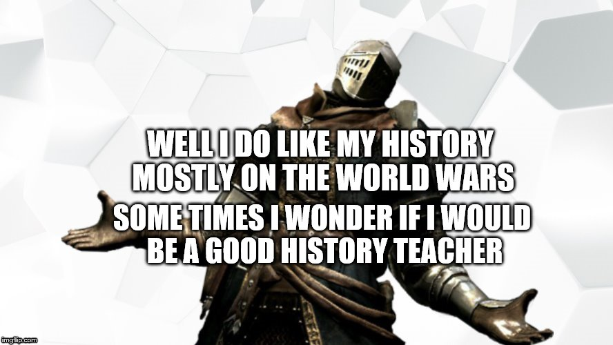 WELL I DO LIKE MY HISTORY MOSTLY ON THE WORLD WARS SOME TIMES I WONDER IF I WOULD BE A GOOD HISTORY TEACHER | made w/ Imgflip meme maker