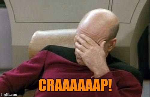 Captain Picard Facepalm Meme | CRAAAAAAP! | image tagged in memes,captain picard facepalm | made w/ Imgflip meme maker