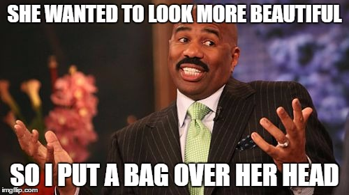 Steve Harvey Meme | SHE WANTED TO LOOK MORE BEAUTIFUL SO I PUT A BAG OVER HER HEAD | image tagged in memes,steve harvey | made w/ Imgflip meme maker