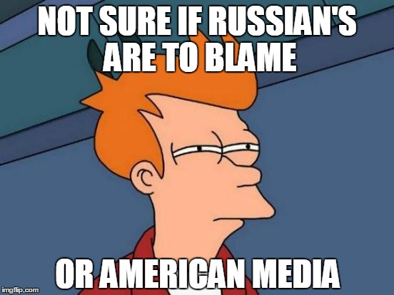 Futurama Fry Meme | NOT SURE IF RUSSIAN'S ARE TO BLAME OR AMERICAN MEDIA | image tagged in memes,futurama fry | made w/ Imgflip meme maker