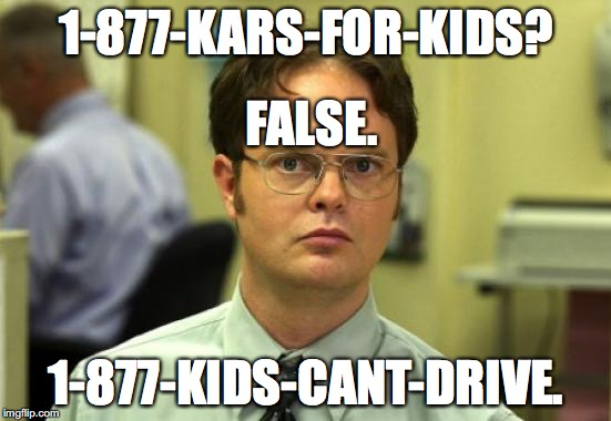Dwight Schrute Meme | 1-877-KARS-FOR-KIDS? 1-877-KIDS-CANT-DRIVE. FALSE. | image tagged in memes,dwight schrute | made w/ Imgflip meme maker