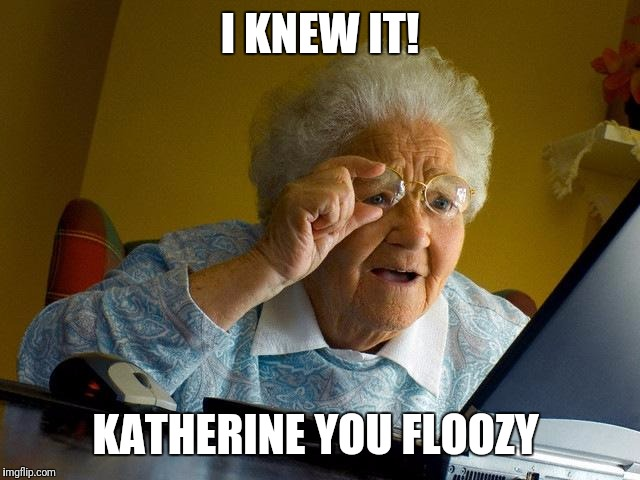 Grandma Finds The Internet Meme | I KNEW IT! KATHERINE YOU FLOOZY | image tagged in memes,grandma finds the internet | made w/ Imgflip meme maker