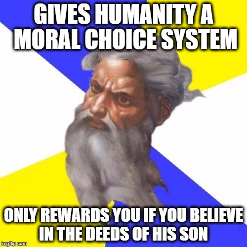 depending on which branch of christianity you follow |  GIVES HUMANITY A MORAL CHOICE SYSTEM; ONLY REWARDS YOU IF YOU BELIEVE IN THE DEEDS OF HIS SON | image tagged in memes,advice god,morals,beliefs,religion | made w/ Imgflip meme maker