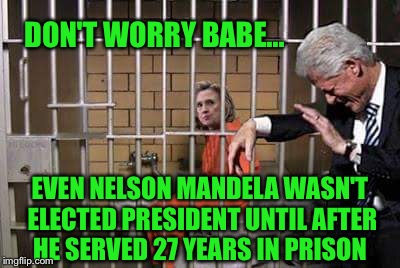 Her turn is coming  |  DON'T WORRY BABE... EVEN NELSON MANDELA WASN'T ELECTED PRESIDENT UNTIL AFTER HE SERVED 27 YEARS IN PRISON | image tagged in hillary in jail,nelson mandela | made w/ Imgflip meme maker