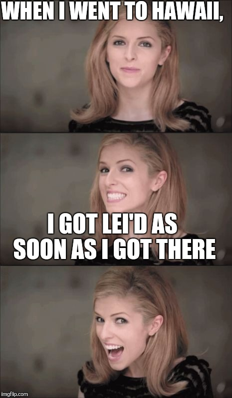 Bad Pun Anna Kendrick Meme | WHEN I WENT TO HAWAII, I GOT LEI'D AS SOON AS I GOT THERE | image tagged in memes,bad pun anna kendrick | made w/ Imgflip meme maker