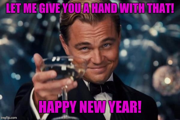 Leonardo Dicaprio Cheers Meme | LET ME GIVE YOU A HAND WITH THAT! HAPPY NEW YEAR! | image tagged in memes,leonardo dicaprio cheers | made w/ Imgflip meme maker