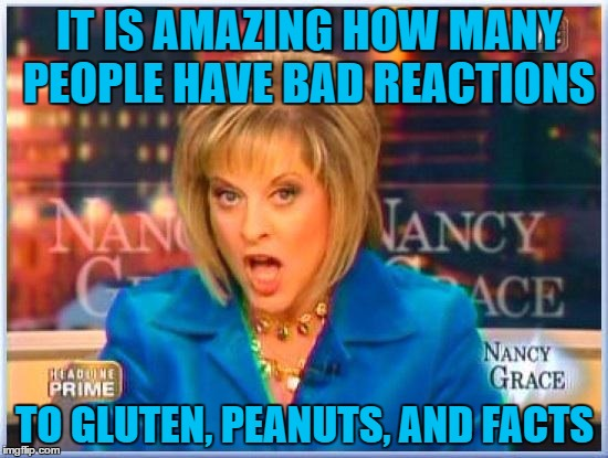 facts | IT IS AMAZING HOW MANY PEOPLE HAVE BAD REACTIONS TO GLUTEN, PEANUTS, AND FACTS | image tagged in nancy grace,facts,gluten,peanuts,funny memes,funny | made w/ Imgflip meme maker