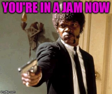 Say That Again I Dare You Meme | YOU'RE IN A JAM NOW | image tagged in memes,say that again i dare you | made w/ Imgflip meme maker