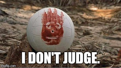 I DON'T JUDGE. | image tagged in wilson cast-a-way | made w/ Imgflip meme maker