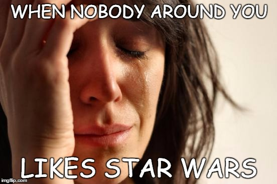 First World Problems | WHEN NOBODY AROUND YOU LIKES STAR WARS | image tagged in memes,first world problems | made w/ Imgflip meme maker