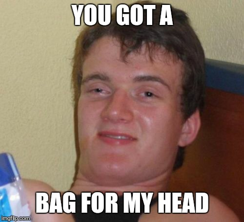 10 Guy Meme | YOU GOT A BAG FOR MY HEAD | image tagged in memes,10 guy | made w/ Imgflip meme maker