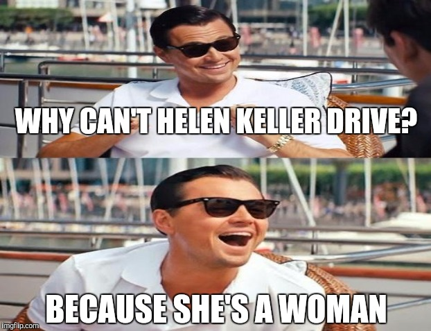 WHY CAN'T HELEN KELLER DRIVE? BECAUSE SHE'S A WOMAN | made w/ Imgflip meme maker