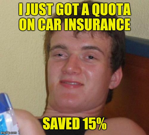 10 Guy Meme | I JUST GOT A QUOTA ON CAR INSURANCE SAVED 15% | image tagged in memes,10 guy | made w/ Imgflip meme maker