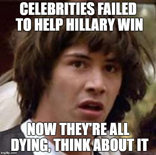 Conspiracy Keanu Meme | CELEBRITIES FAILED TO HELP HILLARY WIN NOW THEY'RE ALL DYING, THINK ABOUT IT | image tagged in memes,conspiracy keanu | made w/ Imgflip meme maker