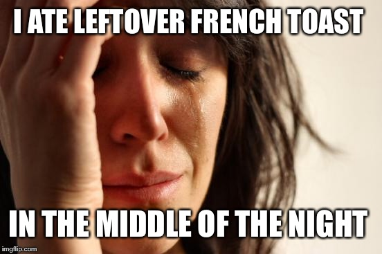 First World Problems Meme | I ATE LEFTOVER FRENCH TOAST IN THE MIDDLE OF THE NIGHT | image tagged in memes,first world problems | made w/ Imgflip meme maker