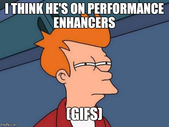 Futurama Fry Meme | I THINK HE'S ON PERFORMANCE ENHANCERS (GIFS) | image tagged in memes,futurama fry | made w/ Imgflip meme maker