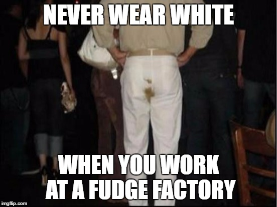 NEVER WEAR WHITE WHEN YOU WORK AT A FUDGE FACTORY | made w/ Imgflip meme maker