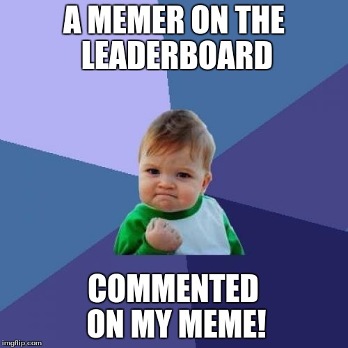 Success Kid Meme | A MEMER ON THE LEADERBOARD COMMENTED ON MY MEME! | image tagged in memes,success kid | made w/ Imgflip meme maker