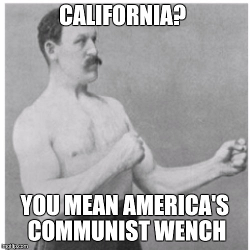 California? | CALIFORNIA? YOU MEAN AMERICA'S COMMUNIST WENCH | image tagged in memes,overly manly man,california,communism,america | made w/ Imgflip meme maker