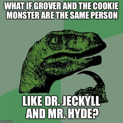 Philosoraptor Meme | WHAT IF GROVER AND THE COOKIE MONSTER ARE THE SAME PERSON LIKE DR. JECKYLL AND MR. HYDE? | image tagged in memes,philosoraptor | made w/ Imgflip meme maker