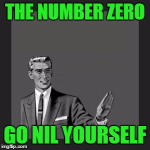 Go Nil Yourself | THE NUMBER ZERO GO NIL YOURSELF | image tagged in memes,kill yourself guy,the number zero,nil yourself,go x yourself | made w/ Imgflip meme maker