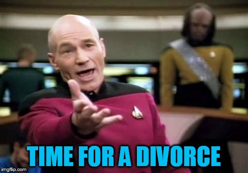 Picard Wtf Meme | TIME FOR A DIVORCE | image tagged in memes,picard wtf | made w/ Imgflip meme maker