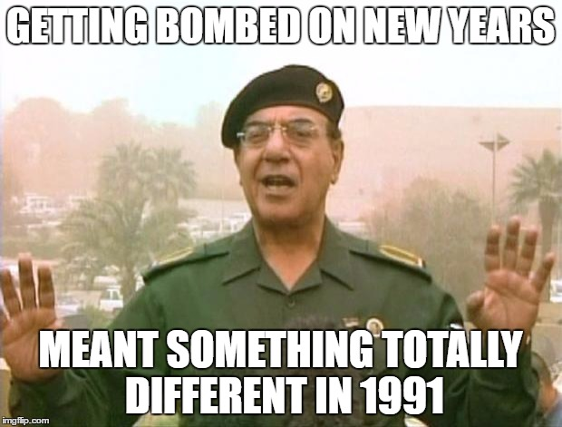 Iraqi Information Minister | GETTING BOMBED ON NEW YEARS MEANT SOMETHING TOTALLY DIFFERENT IN 1991 | image tagged in iraqi information minister | made w/ Imgflip meme maker