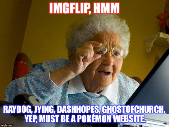 Grandma Finds The Internet | IMGFLIP, HMM RAYDOG, JYING, DASHHOPES, GHOSTOFCHURCH. YEP, MUST BE A POKÉMON WEBSITE. | image tagged in memes,grandma finds the internet | made w/ Imgflip meme maker