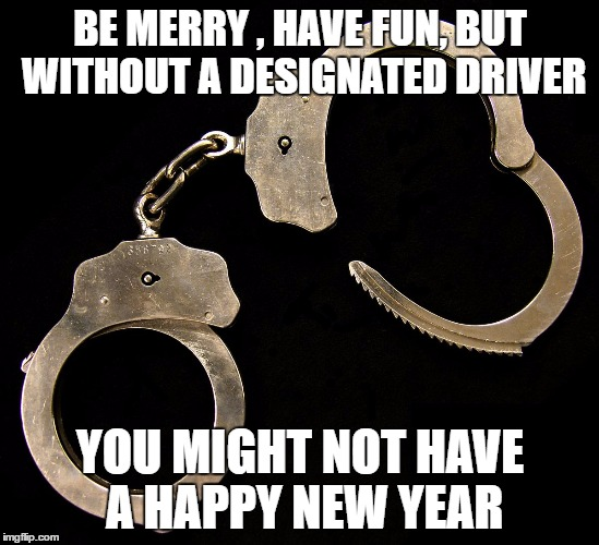 Be Responsible | BE MERRY , HAVE FUN, BUT WITHOUT A DESIGNATED DRIVER YOU MIGHT NOT HAVE A HAPPY NEW YEAR | image tagged in handcuffs,happy new year,don't drink and drive,safety,police | made w/ Imgflip meme maker