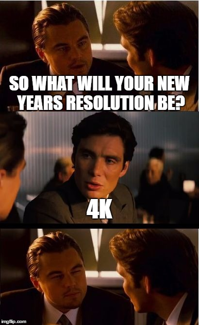 You asked for it? | SO WHAT WILL YOUR NEW YEARS RESOLUTION BE? 4K | image tagged in memes,inception,new year,resolution,computers,4k | made w/ Imgflip meme maker