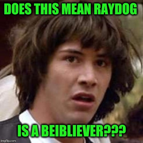 Conspiracy Keanu Meme | DOES THIS MEAN RAYDOG IS A BEIBLIEVER??? | image tagged in memes,conspiracy keanu | made w/ Imgflip meme maker