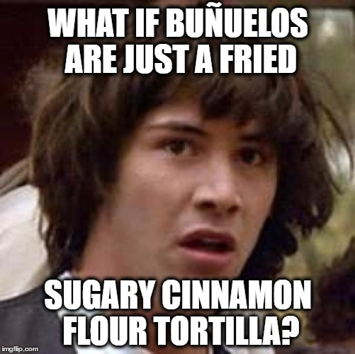 mind=blown | WHAT IF BUÑUELOS ARE JUST A FRIED SUGARY CINNAMON FLOUR TORTILLA? | image tagged in memes,conspiracy keanu,fried foods,mexican food,tortillas | made w/ Imgflip meme maker