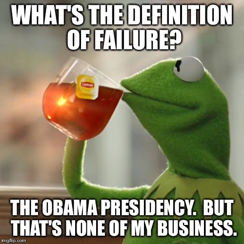 But Thats None Of My Business Meme | WHAT'S THE DEFINITION OF FAILURE? THE OBAMA PRESIDENCY.  BUT THAT'S NONE OF MY BUSINESS. | image tagged in memes,but thats none of my business,kermit the frog | made w/ Imgflip meme maker
