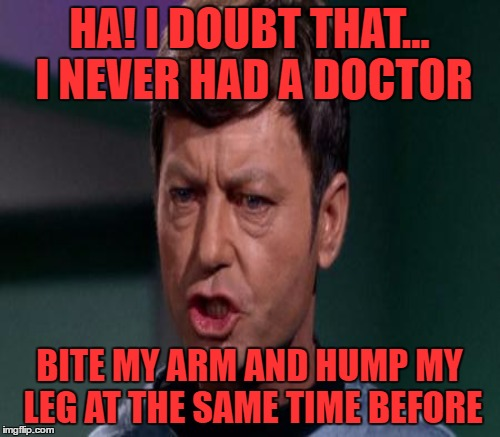 HA! I DOUBT THAT... I NEVER HAD A DOCTOR BITE MY ARM AND HUMP MY LEG AT THE SAME TIME BEFORE | made w/ Imgflip meme maker