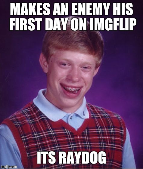 Bad Luck Brian Meme | MAKES AN ENEMY HIS FIRST DAY ON IMGFLIP ITS RAYDOG | image tagged in memes,bad luck brian,raydog,imgflip | made w/ Imgflip meme maker