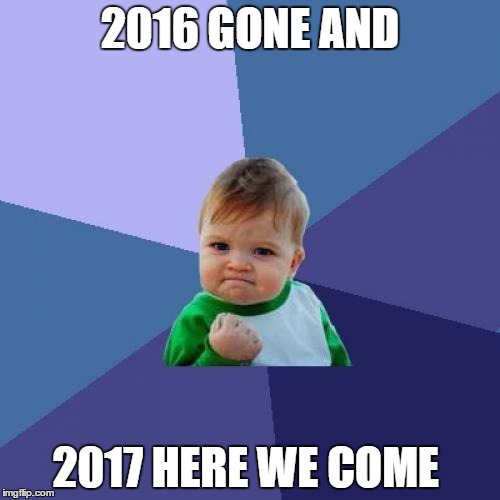 2016 gone | 2016 GONE AND 2017 HERE WE COME | image tagged in memes,success kid | made w/ Imgflip meme maker