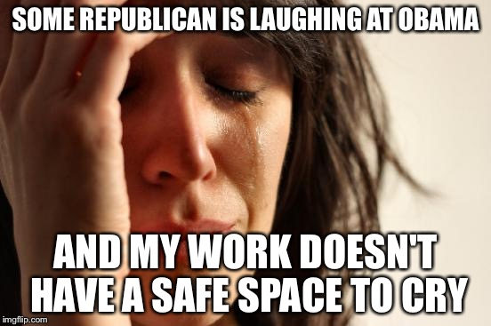 First World Problems Meme | SOME REPUBLICAN IS LAUGHING AT OBAMA AND MY WORK DOESN'T HAVE A SAFE SPACE TO CRY | image tagged in memes,first world problems | made w/ Imgflip meme maker