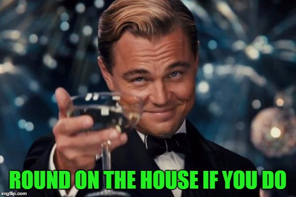 Leonardo Dicaprio Cheers Meme | ROUND ON THE HOUSE IF YOU DO | image tagged in memes,leonardo dicaprio cheers | made w/ Imgflip meme maker