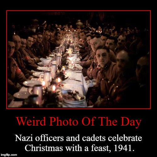 This Was Supposed To Submit This On Christmas, But I Forgot... | Weird Photo Of The Day | Nazi officers and cadets celebrate Christmas with a feast, 1941. | image tagged in funny,demotivationals,weird,photo of the day,nazi,christmas | made w/ Imgflip demotivational maker