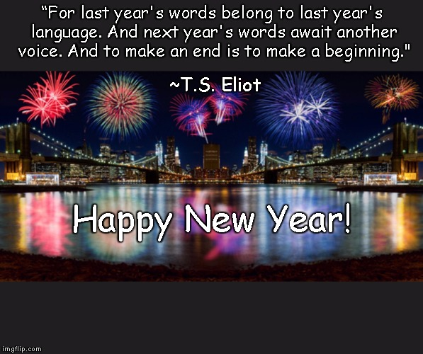 Happy New Year  For last years words belong to last years language And next years words await another voice And to make an end is to make a beginning  image tagged in ts eliotnew beginningslittle gidding  made w Imgflip meme maker
