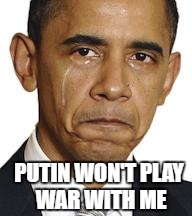 Obama crying | PUTIN WON'T PLAY WAR WITH ME | image tagged in obama crying,memes,obama,wwiii | made w/ Imgflip meme maker