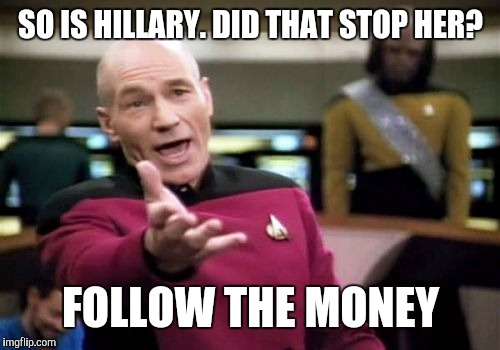 Picard Wtf Meme | SO IS HILLARY. DID THAT STOP HER? FOLLOW THE MONEY | image tagged in memes,picard wtf | made w/ Imgflip meme maker