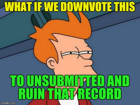 Futurama Fry Meme | WHAT IF WE DOWNVOTE THIS TO UNSUBMITTED AND RUIN THAT RECORD | image tagged in memes,futurama fry | made w/ Imgflip meme maker