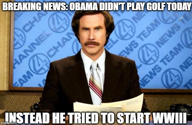 BREAKING NEWS | BREAKING NEWS: OBAMA DIDN'T PLAY GOLF TODAY INSTEAD HE TRIED TO START WWIII | image tagged in breaking news,memes,wwiii,nasty obama | made w/ Imgflip meme maker