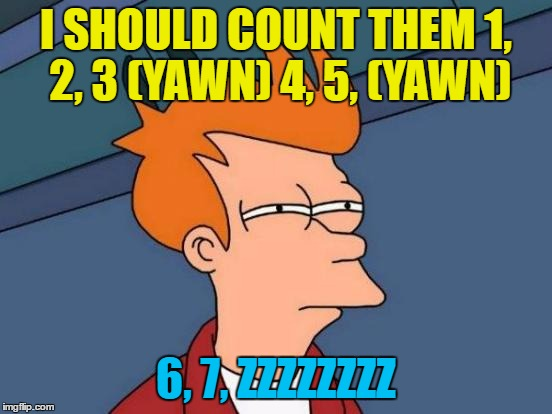 Futurama Fry Meme | I SHOULD COUNT THEM 1, 2, 3 (YAWN) 4, 5, (YAWN) 6, 7, ZZZZZZZZ | image tagged in memes,futurama fry | made w/ Imgflip meme maker