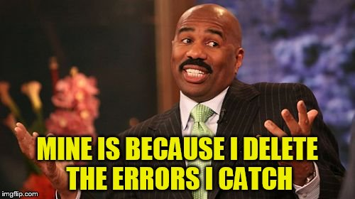 Steve Harvey Meme | MINE IS BECAUSE I DELETE THE ERRORS I CATCH | image tagged in memes,steve harvey | made w/ Imgflip meme maker