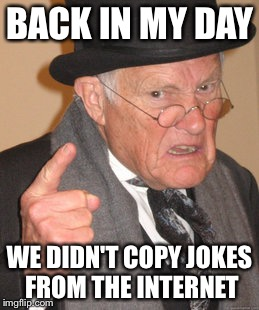 Back In My Day Meme | BACK IN MY DAY WE DIDN'T COPY JOKES FROM THE INTERNET | image tagged in memes,back in my day | made w/ Imgflip meme maker