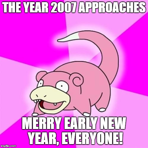 Slowpoke | THE YEAR 2007 APPROACHES MERRY EARLY NEW YEAR, EVERYONE! | image tagged in memes,slowpoke | made w/ Imgflip meme maker