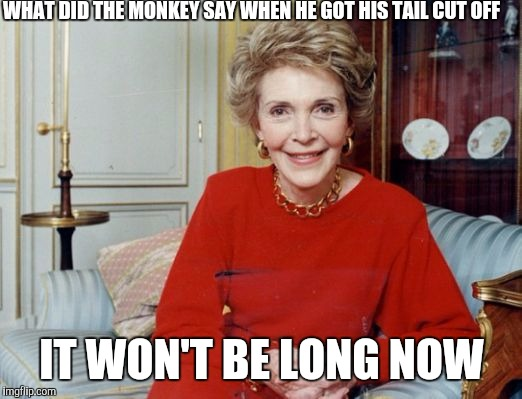 Nancy Reagan  | WHAT DID THE MONKEY SAY WHEN HE GOT HIS TAIL CUT OFF IT WON'T BE LONG NOW | image tagged in nancy reagan,funny memes,memes,died in 2016 | made w/ Imgflip meme maker